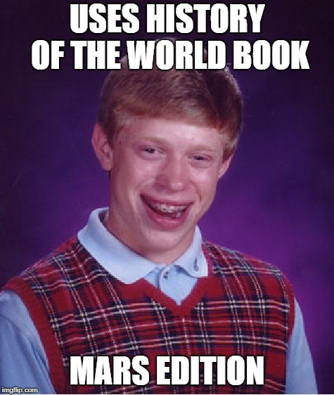 Bad Luck Brian Meme | USES HISTORY OF THE WORLD BOOK MARS EDITION | image tagged in memes,bad luck brian | made w/ Imgflip meme maker