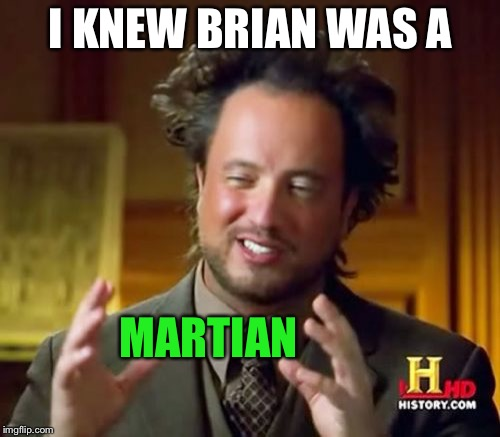 Ancient Aliens Meme | I KNEW BRIAN WAS A MARTIAN | image tagged in memes,ancient aliens | made w/ Imgflip meme maker