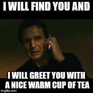 Liam Neeson Taken Meme |  I WILL FIND YOU AND; I WILL GREET YOU WITH A NICE WARM CUP OF TEA | image tagged in memes,liam neeson taken | made w/ Imgflip meme maker
