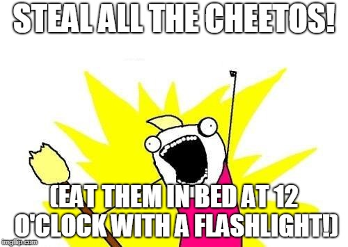 X All The Y Meme | STEAL ALL THE CHEETOS! (EAT THEM IN BED AT 12 O'CLOCK WITH A FLASHLIGHT!) | image tagged in memes,x all the y,cheetos | made w/ Imgflip meme maker