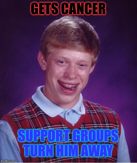 Bad Luck Brian Meme | GETS CANCER SUPPORT GROUPS TURN HIM AWAY | image tagged in memes,bad luck brian | made w/ Imgflip meme maker