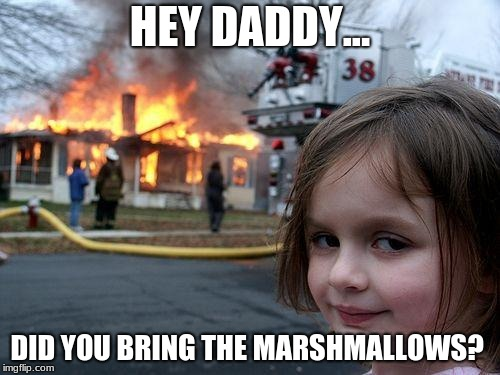 Campfire Scene | HEY DADDY... DID YOU BRING THE MARSHMALLOWS? | image tagged in memes,disaster girl,funny,campfire | made w/ Imgflip meme maker