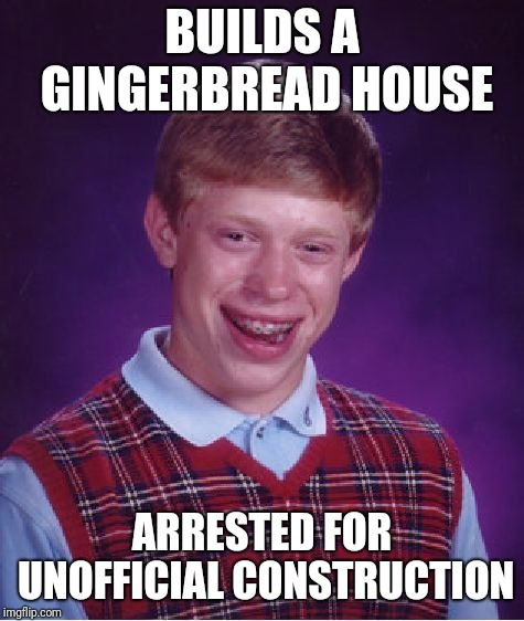 Bad Luck Brian Meme | BUILDS A GINGERBREAD HOUSE ARRESTED FOR UNOFFICIAL CONSTRUCTION | image tagged in memes,bad luck brian,christmas | made w/ Imgflip meme maker