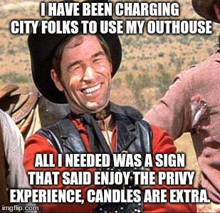 Cowboy entrepreneur rents out his outhouse. | I HAVE BEEN CHARGING CITY FOLKS TO USE MY OUTHOUSE ALL I NEEDED WAS A SIGN THAT SAID ENJOY THE PRIVY EXPERIENCE, CANDLES ARE EXTRA. | image tagged in cowboy,cowboy entrepreneur,outhouse,city folk | made w/ Imgflip meme maker