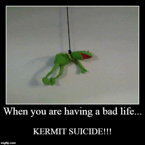 When you are having a bad life... | KERMIT SUICIDE!!! | image tagged in funny,demotivationals,kermit suicide,kermit the frog,suicide | made w/ Imgflip demotivational maker