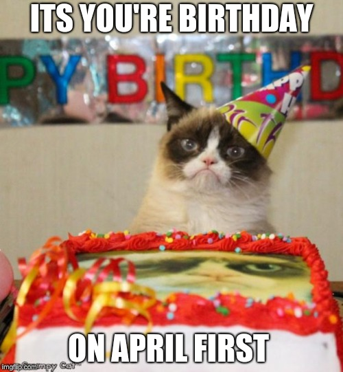 Grumpy Cat Birthday | ITS YOU'RE BIRTHDAY ON APRIL FIRST | image tagged in memes,grumpy cat birthday,grumpy cat | made w/ Imgflip meme maker