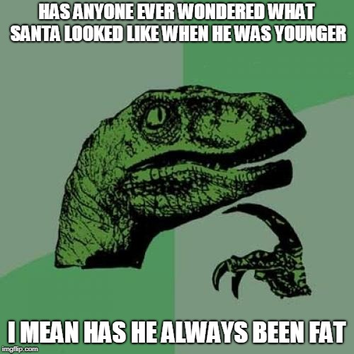A Santa Mystery | HAS ANYONE EVER WONDERED WHAT SANTA LOOKED LIKE WHEN HE WAS YOUNGER I MEAN HAS HE ALWAYS BEEN FAT | image tagged in memes,philosoraptor,santa claus,young | made w/ Imgflip meme maker