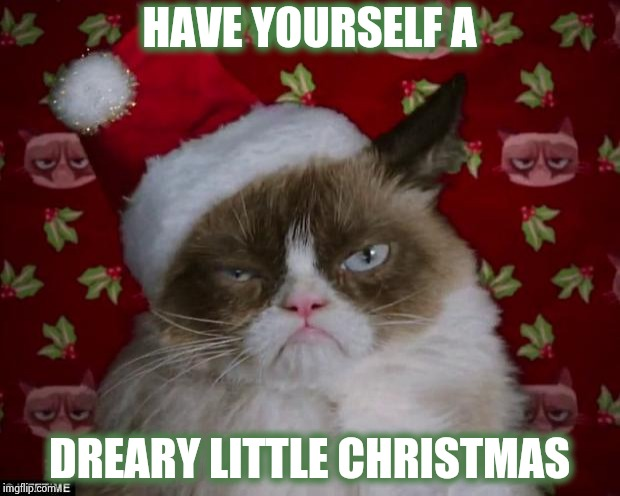 Grumpy Cat Christmas | HAVE YOURSELF A DREARY LITTLE CHRISTMAS | image tagged in grumpy cat christmas | made w/ Imgflip meme maker