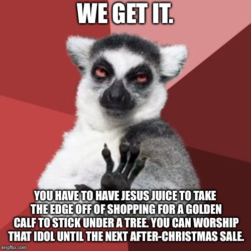 Christmas is full of golden calf idols |  WE GET IT. YOU HAVE TO HAVE JESUS JUICE TO TAKE THE EDGE OFF OF SHOPPING FOR A GOLDEN CALF TO STICK UNDER A TREE. YOU CAN WORSHIP THAT IDOL UNTIL THE NEXT AFTER-CHRISTMAS SALE. | image tagged in memes,chill out lemur,christmas,sale,jesus,shop | made w/ Imgflip meme maker