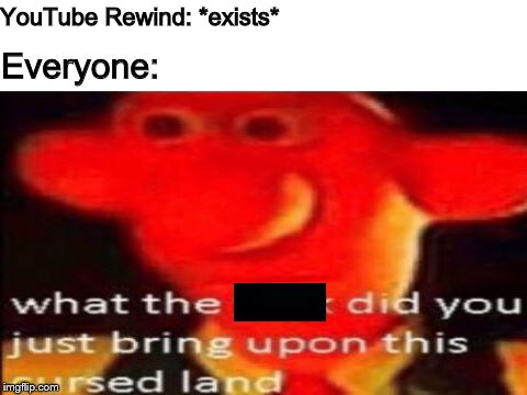 YouTube Rewind: *exists* Everyone: | image tagged in memes,youtube,youtube rewind,youtube rewind 2018 | made w/ Imgflip meme maker