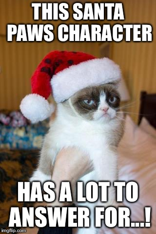 Grumpy Cat Christmas | THIS SANTA PAWS CHARACTER HAS A LOT TO ANSWER FOR...! | image tagged in memes,grumpy cat christmas,grumpy cat | made w/ Imgflip meme maker