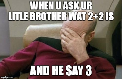 Captain Picard Facepalm Meme | WHEN U ASK UR LITLE BROTHER WAT 2+2 IS AND HE SAY 3 | image tagged in memes,captain picard facepalm | made w/ Imgflip meme maker