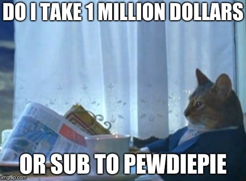 I Should Buy A Boat Cat Meme | DO I TAKE 1 MILLION DOLLARS OR SUB TO PEWDIEPIE | image tagged in memes,i should buy a boat cat | made w/ Imgflip meme maker