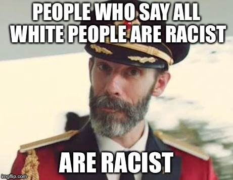 Captain Obvious | PEOPLE WHO SAY ALL WHITE PEOPLE ARE RACIST ARE RACIST | image tagged in captain obvious | made w/ Imgflip meme maker