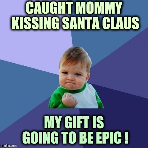 I knew Dad was at work | CAUGHT MOMMY KISSING SANTA CLAUS MY GIFT IS GOING TO BE EPIC ! | image tagged in memes,success kid,christmas memes,children playing,winning,santa busted | made w/ Imgflip meme maker