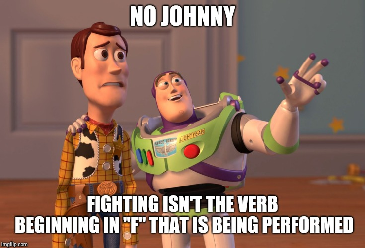 "NO JOHNNY FIGHTING ISN'T THE VERB BEGINNING IN ""F"" THAT IS BEING PERFORMED 
