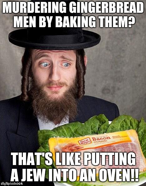 Jewish jew | MURDERING GINGERBREAD MEN BY BAKING THEM? THAT'S LIKE PUTTING A JEW INTO AN OVEN!! | image tagged in jewish jew | made w/ Imgflip meme maker