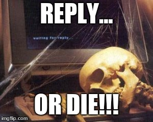 Skull waiting for reply | REPLY... OR DIE!!! | image tagged in skull waiting for reply | made w/ Imgflip meme maker
