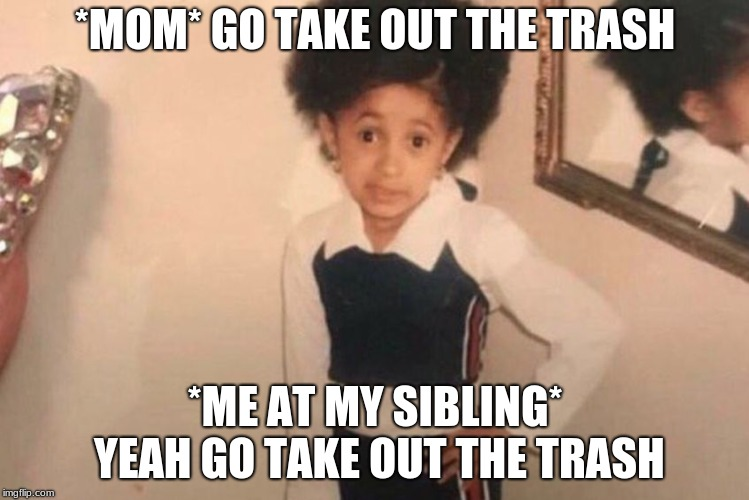 Young Cardi B Meme | *MOM* GO TAKE OUT THE TRASH *ME AT MY SIBLING* YEAH GO TAKE OUT THE TRASH | image tagged in memes,young cardi b | made w/ Imgflip meme maker