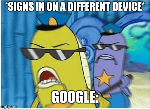 The Google Police  | *SIGNS IN ON A DIFFERENT DEVICE* GOOGLE: | image tagged in spongebob police,google,stop breaking the law asshole | made w/ Imgflip meme maker