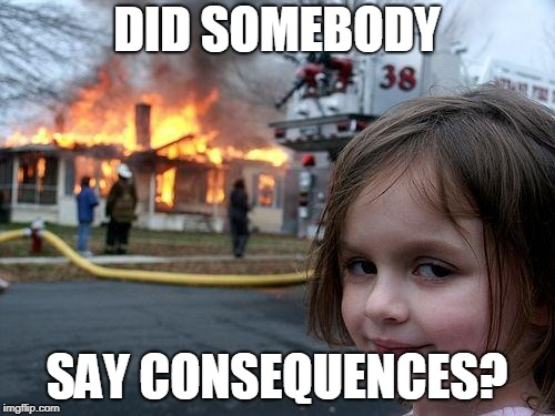 DID SOMEBODY SAY CONSEQUENCES? | image tagged in memes,disaster girl | made w/ Imgflip meme maker