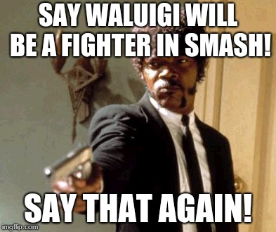 Say That Again I Dare You | SAY WALUIGI WILL BE A FIGHTER IN SMASH! SAY THAT AGAIN! | image tagged in memes,say that again i dare you | made w/ Imgflip meme maker