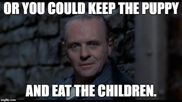 hannibal lecter silence of the lambs | OR YOU COULD KEEP THE PUPPY AND EAT THE CHILDREN. | image tagged in hannibal lecter silence of the lambs | made w/ Imgflip meme maker