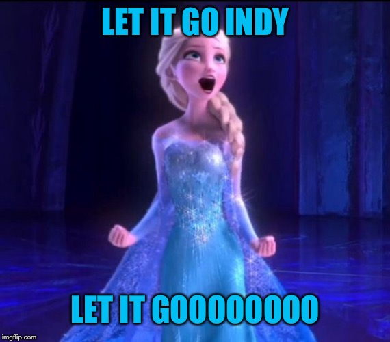 Let it go | LET IT GO INDY LET IT GOOOOOOOO | image tagged in let it go | made w/ Imgflip meme maker