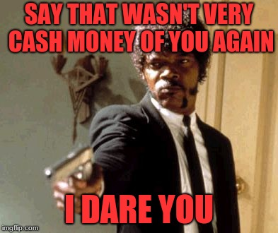 Say That Again I Dare You |  SAY THAT WASN'T VERY CASH MONEY OF YOU AGAIN; I DARE YOU | image tagged in memes,say that again i dare you | made w/ Imgflip meme maker