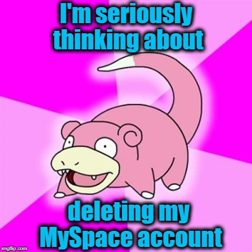 Slowpoke | I'm seriously thinking about deleting my MySpace account | image tagged in memes,slowpoke | made w/ Imgflip meme maker