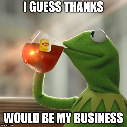 But Thats None Of My Business Meme | I GUESS THANKS WOULD BE MY BUSINESS | image tagged in memes,but thats none of my business,kermit the frog | made w/ Imgflip meme maker