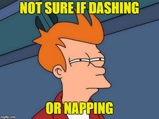 Futurama Fry Meme | NOT SURE IF DASHING OR NAPPING | image tagged in memes,futurama fry | made w/ Imgflip meme maker