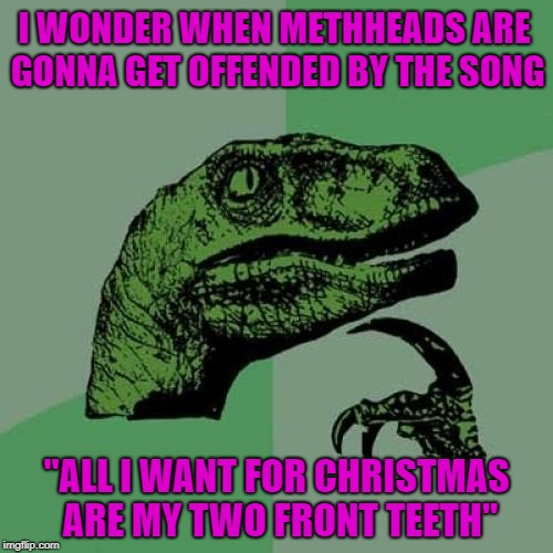 "Everybody is offended by something!!! | I WONDER WHEN METHHEADS ARE GONNA GET OFFENDED BY THE SONG ""ALL I WANT FOR CHRISTMAS ARE MY TWO FRONT TEETH"" 