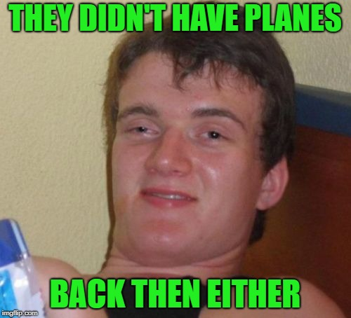 10 Guy Meme | THEY DIDN'T HAVE PLANES BACK THEN EITHER | image tagged in memes,10 guy | made w/ Imgflip meme maker