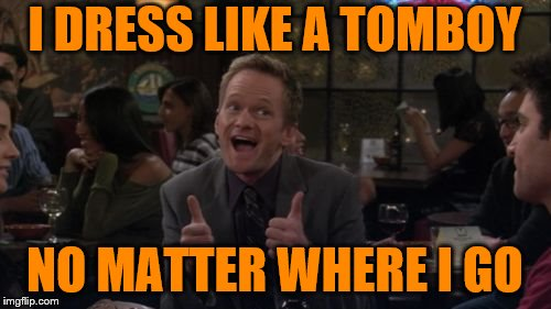 Barney Stinson Win Meme | I DRESS LIKE A TOMBOY NO MATTER WHERE I GO | image tagged in memes,barney stinson win | made w/ Imgflip meme maker