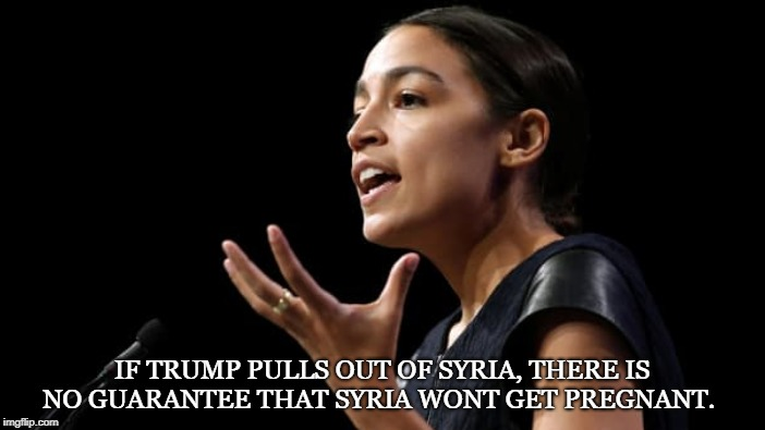 Senator Commie | IF TRUMP PULLS OUT OF SYRIA, THERE IS NO GUARANTEE THAT SYRIA WONT GET PREGNANT. | image tagged in alexandria ocasio-cortez,senator,politician,low iq,trump,syria | made w/ Imgflip meme maker