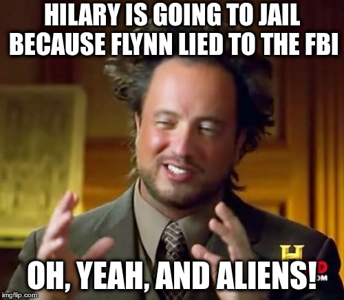 Ancient Aliens Meme | HILARY IS GOING TO JAIL BECAUSE FLYNN LIED TO THE FBI OH, YEAH, AND ALIENS! | image tagged in memes,ancient aliens | made w/ Imgflip meme maker