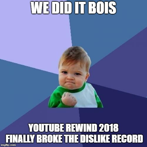 13m dislikes | WE DID IT BOIS YOUTUBE REWIND 2018 FINALLY BROKE THE DISLIKE RECORD | image tagged in memes,youtube rewind 2018,funny,mission accomplished,dislike | made w/ Imgflip meme maker