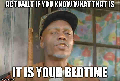 ACTUALLY IF YOU KNOW WHAT THAT IS IT IS YOUR BEDTIME | made w/ Imgflip meme maker
