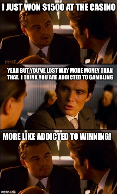 Yeah, you don't have a problem  | I JUST WON $1500 AT THE CASINO YEAH BUT YOU'VE LOST WAY MORE MONEY THAN THAT.  I THINK YOU ARE ADDICTED TO GAMBLING MORE LIKE ADDICTED TO WI | image tagged in conversation,gambling,memes,funny | made w/ Imgflip meme maker