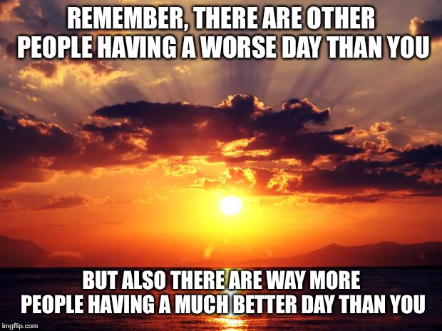 Cheer up | REMEMBER, THERE ARE OTHER PEOPLE HAVING A WORSE DAY THAN YOU BUT ALSO THERE ARE WAY MORE PEOPLE HAVING A MUCH BETTER DAY THAN YOU | image tagged in sunset,demotivational,sunrise,ocean,bad day,water | made w/ Imgflip meme maker