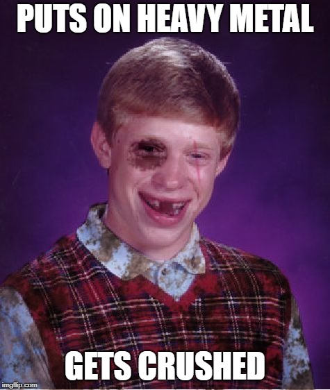 Beat-up Bad Luck Brian | PUTS ON HEAVY METAL GETS CRUSHED | image tagged in beat-up bad luck brian | made w/ Imgflip meme maker