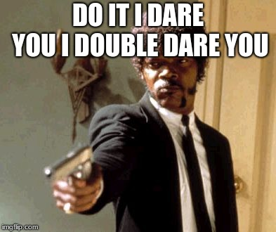 DO IT I DARE YOU I DOUBLE DARE YOU | image tagged in memes,say that again i dare you | made w/ Imgflip meme maker
