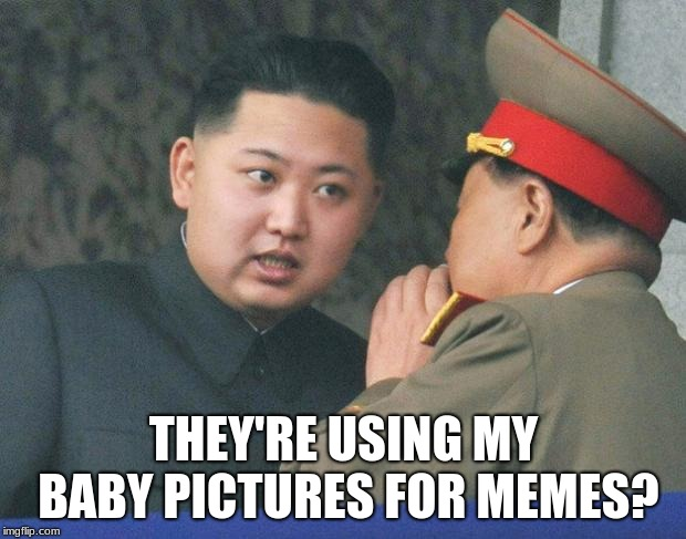 THEY'RE USING MY BABY PICTURES FOR MEMES? | image tagged in hungry kim jong un | made w/ Imgflip meme maker
