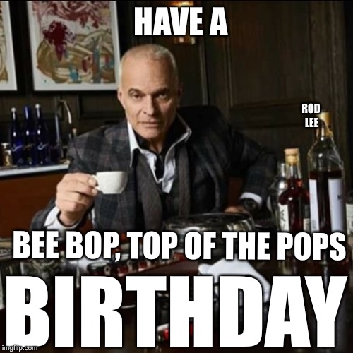 Happy Birthday  | HAVE A BIRTHDAY BEE BOP, TOP OF THE POPS ROD LEE | image tagged in happy birthday,david lee roth | made w/ Imgflip meme maker