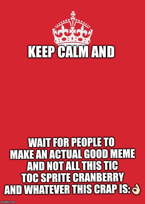 Keep Calm And Carry On Red | KEEP CALM AND WAIT FOR PEOPLE TO MAKE AN ACTUAL GOOD MEME AND NOT ALL THIS TIC TOC SPRITE CRANBERRY AND WHATEVER THIS CRAP IS: | image tagged in memes,keep calm and carry on red | made w/ Imgflip meme maker