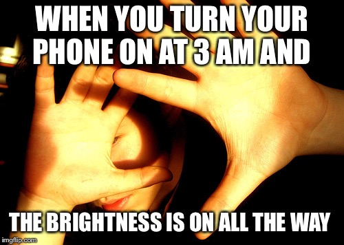 Too Bright | WHEN YOU TURN YOUR PHONE ON AT 3 AM AND THE BRIGHTNESS IS ON ALL THE WAY | image tagged in too bright | made w/ Imgflip meme maker