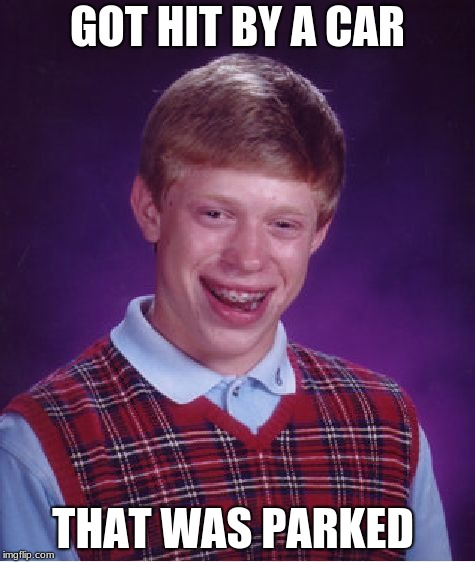 Bad Luck Brian Meme | GOT HIT BY A CAR THAT WAS PARKED | image tagged in memes,bad luck brian | made w/ Imgflip meme maker