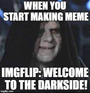Sidious Error | WHEN YOU START MAKING MEME IMGFLIP: WELCOME TO THE DARKSIDE! | image tagged in memes,sidious error | made w/ Imgflip meme maker