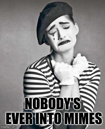 sad mime | NOBODY'S EVER INTO MIMES | image tagged in sad mime | made w/ Imgflip meme maker